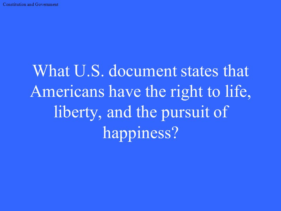 What U.S. document states that Americans have the right to life, liberty, and the pursuit of happiness? Constitution and Government