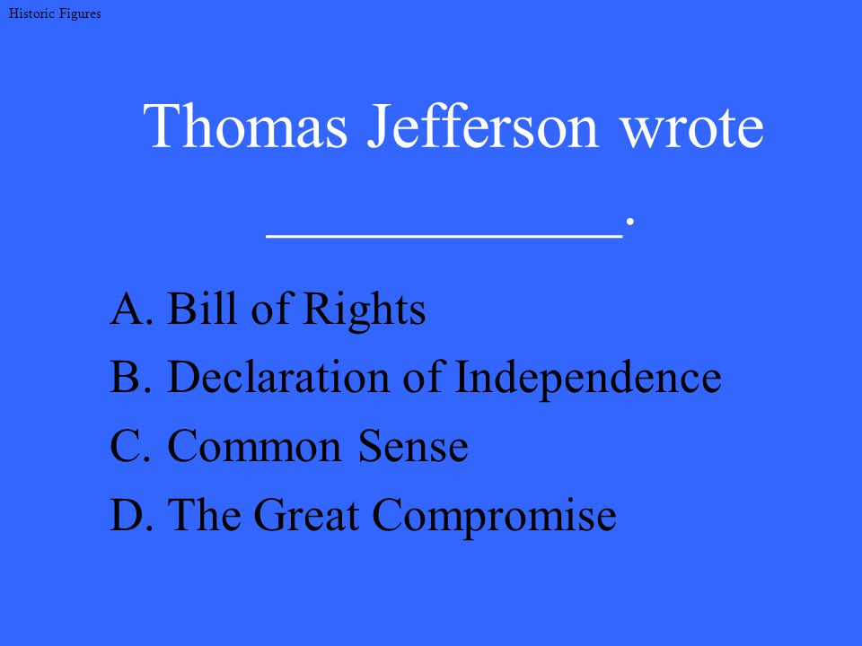 Thomas Jefferson wrote ___________. A.Bill of Rights B.Declaration of Independence C.Common Sense D.The Great Compromise