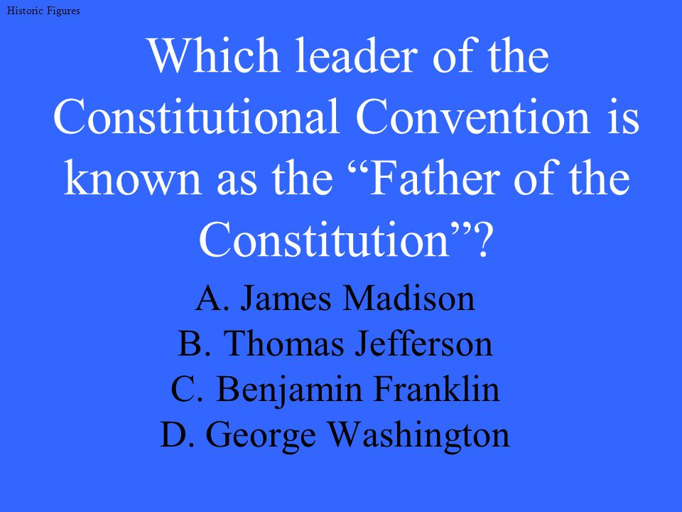 Which leader of the Constitutional Convention is known as the Father of the Constitution .