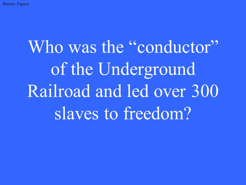 Who was the conductor of the Underground Railroad and led over 300 slaves to freedom.