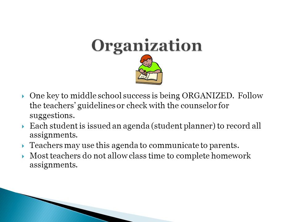  One key to middle school success is being ORGANIZED. Follow the teachers' guidelines or check with the counselor for suggestions.  Each student is