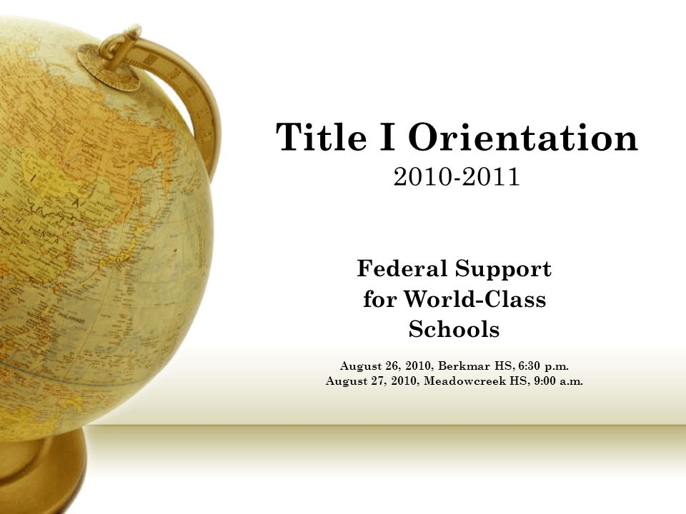 Title I Orientation 2010-2011 Federal Support for World-Class Schools August 26, 2010, Berkmar HS, 6:30 p.m.