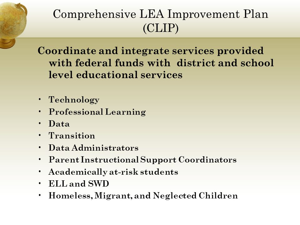 Comprehensive LEA Improvement Plan (CLIP) Coordinate and integrate services provided with federal funds with district and school level educational services Technology Professional Learning Data Transition Data Administrators Parent Instructional Support Coordinators Academically at-risk students ELL and SWD Homeless, Migrant, and Neglected Children