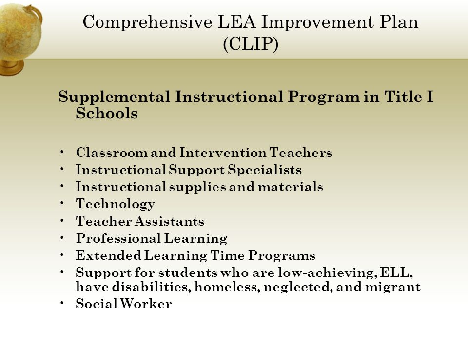 Comprehensive LEA Improvement Plan (CLIP) Supplemental Instructional Program in Title I Schools Classroom and Intervention Teachers Instructional Support Specialists Instructional supplies and materials Technology Teacher Assistants Professional Learning Extended Learning Time Programs Support for students who are low-achieving, ELL, have disabilities, homeless, neglected, and migrant Social Worker