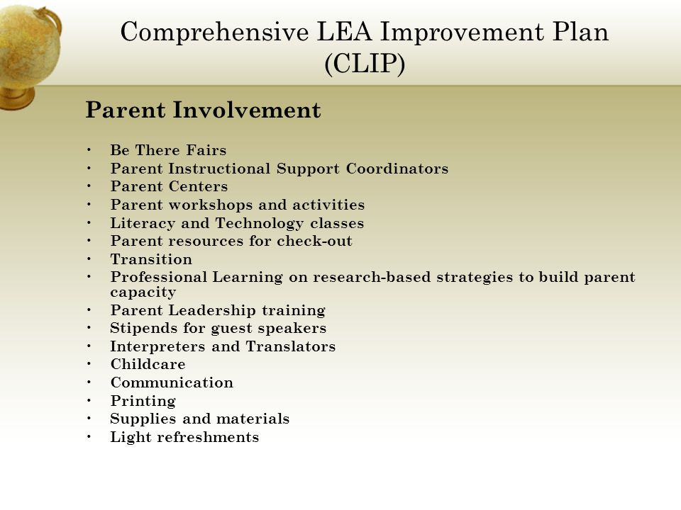 Comprehensive LEA Improvement Plan (CLIP) Parent Involvement Be There Fairs Parent Instructional Support Coordinators Parent Centers Parent workshops and activities Literacy and Technology classes Parent resources for check-out Transition Professional Learning on research-based strategies to build parent capacity Parent Leadership training Stipends for guest speakers Interpreters and Translators Childcare Communication Printing Supplies and materials Light refreshments