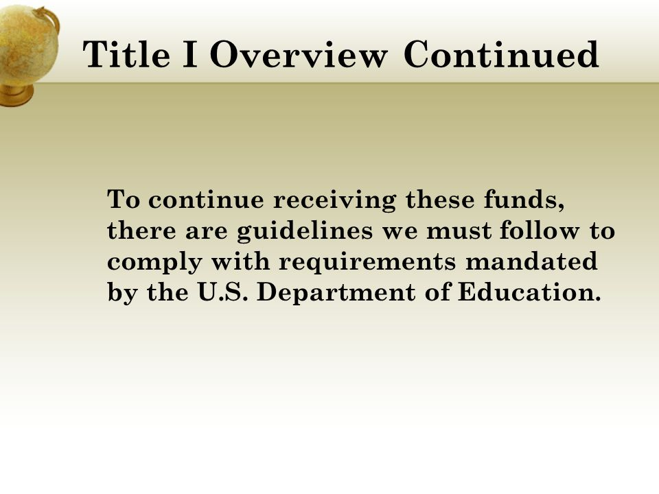 Title I Overview Continued To continue receiving these funds, there are guidelines we must follow to comply with requirements mandated by the U.S.