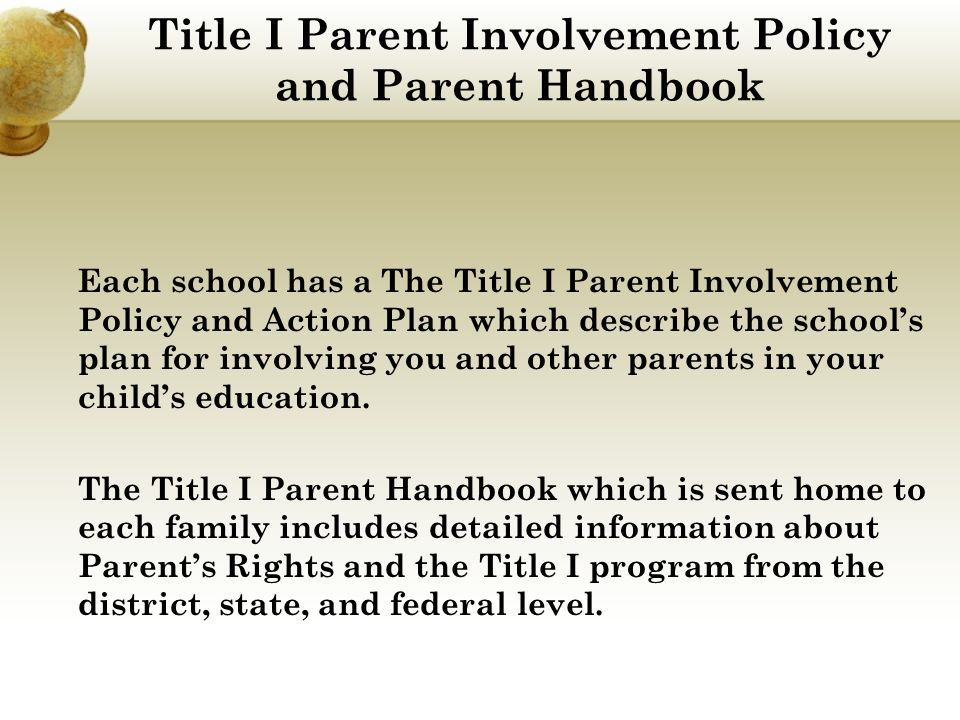 Title I Parent Involvement Policy and Parent Handbook Each school has a The Title I Parent Involvement Policy and Action Plan which describe the school's plan for involving you and other parents in your child's education.