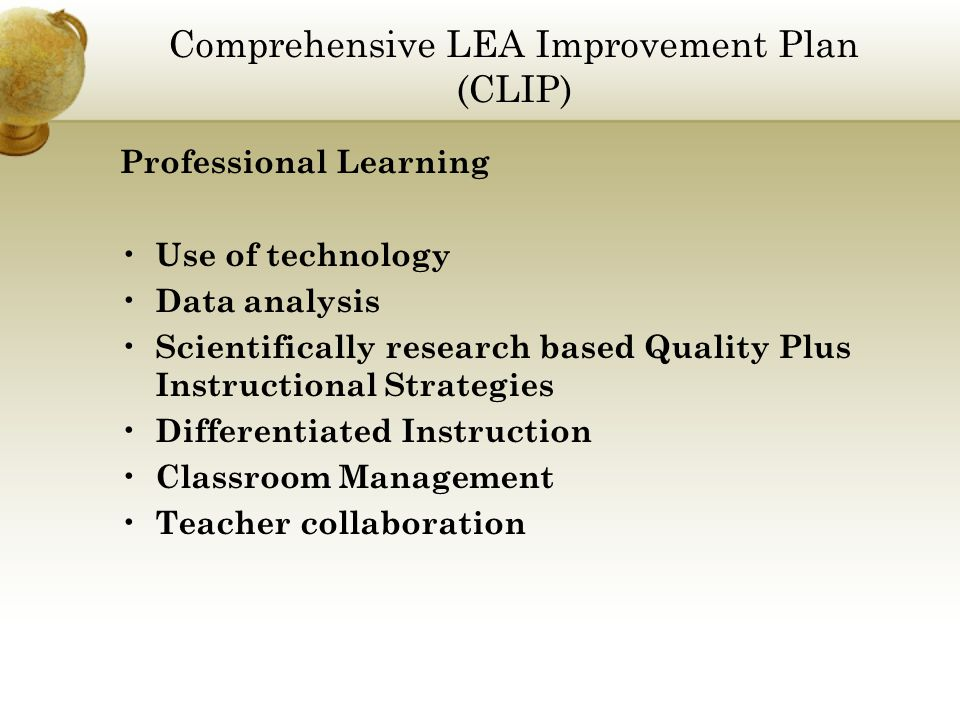 Comprehensive LEA Improvement Plan (CLIP) Professional Learning Use of technology Data analysis Scientifically research based Quality Plus Instructional Strategies Differentiated Instruction Classroom Management Teacher collaboration