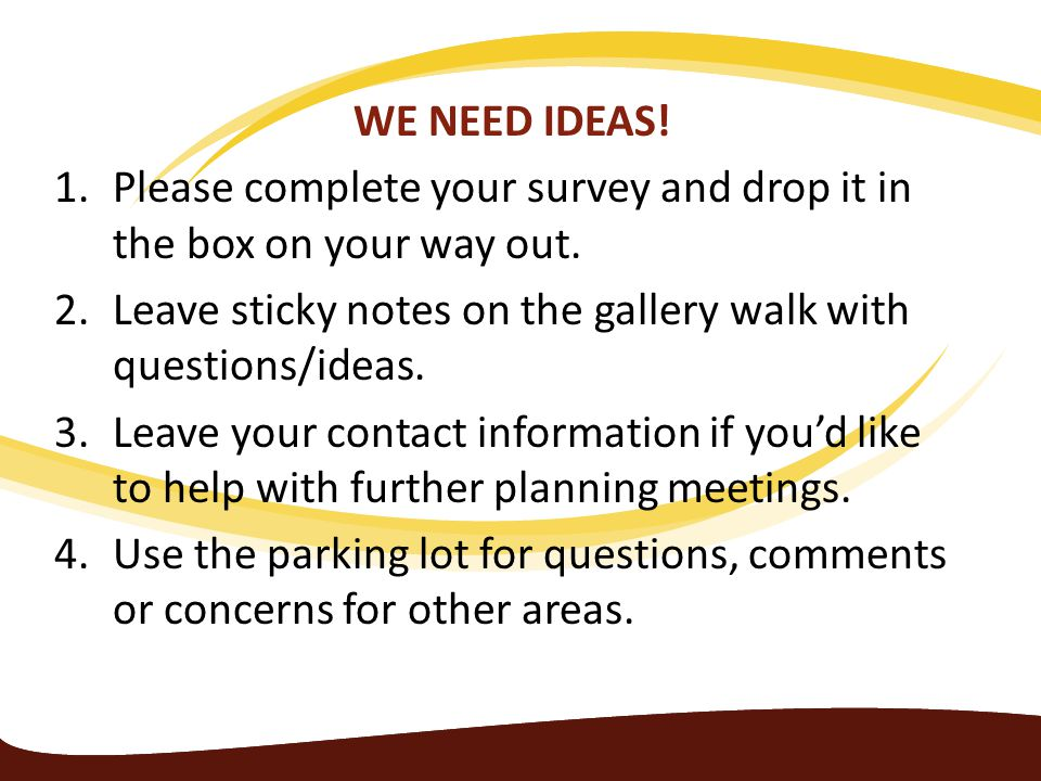 WE NEED IDEAS! 1.Please complete your survey and drop it in the box on your way out. 2.Leave sticky notes on the gallery walk with questions/ideas. 3.