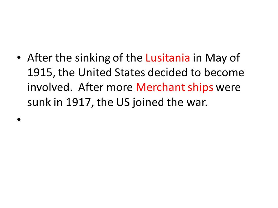 After the sinking of the Lusitania in May of 1915, the United States decided to become involved. After more Merchant ships were sunk in 1917, the US j