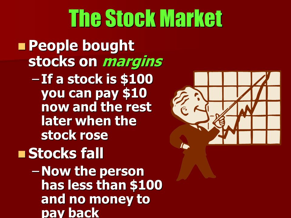The Stock Market People bought stocks on margins People bought stocks on margins –If a stock is $100 you can pay $10 now and the rest later when the stock rose Stocks fall Stocks fall –Now the person has less than $100 and no money to pay back