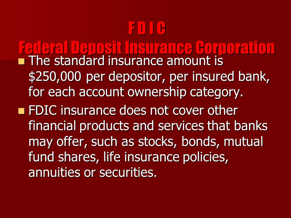 F D I C Federal Deposit Insurance Corporation The standard insurance amount is $250,000 per depositor, per insured bank, for each account ownership category.