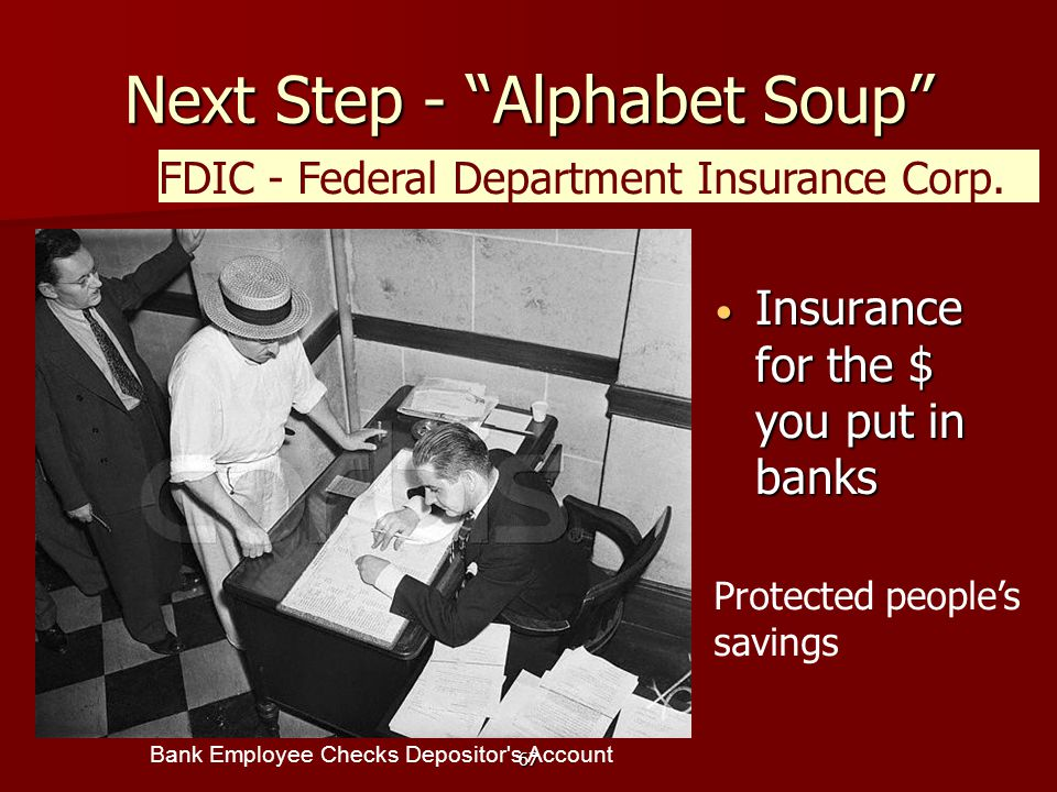 67 Next Step - Alphabet Soup Insurance for the $ you put in banks Insurance for the $ you put in banks FDIC - Federal Department Insurance Corp.