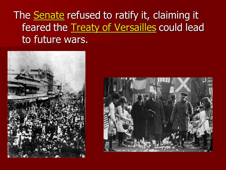 The Senate refused to ratify it, claiming it feared the Treaty of Versailles could lead to future wars.
