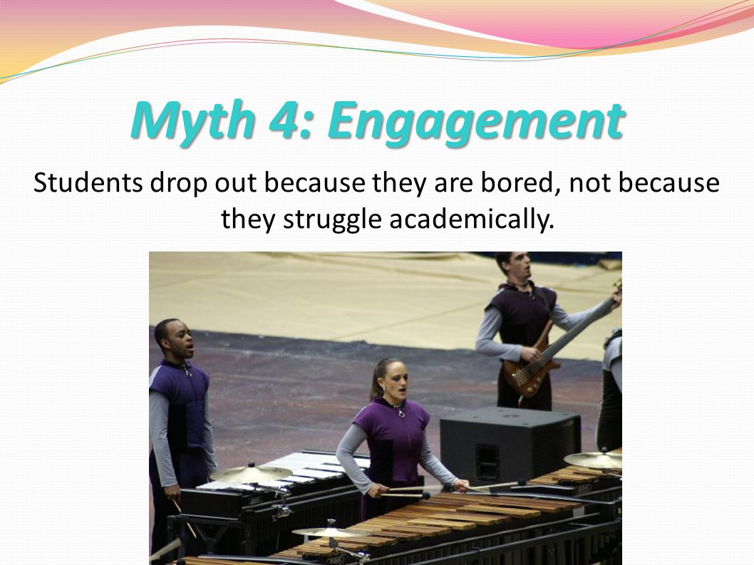 Myth 4: Engagement Students drop out because they are bored, not because they struggle academically.