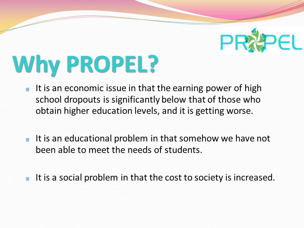 Why PROPEL? It is an economic issue in that the earning power of high school dropouts is significantly below that of those who obtain higher education