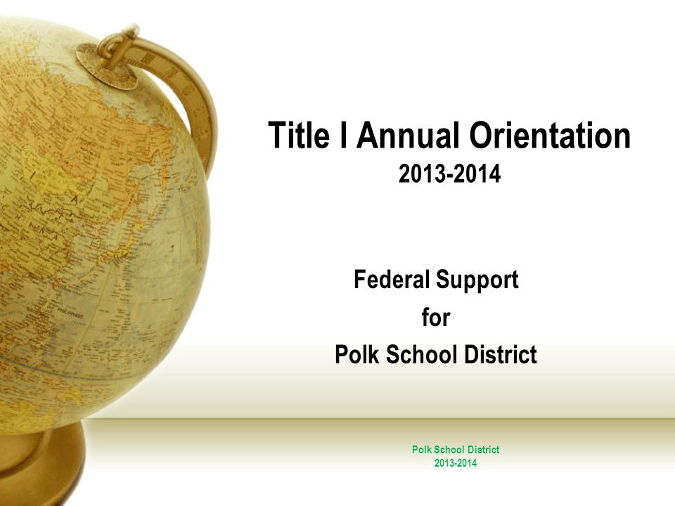 Title I Annual Orientation 2013-2014 Federal Support for Polk School District 2013-2014