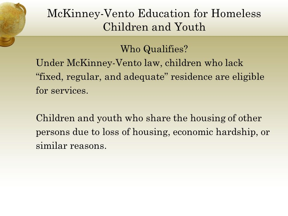 "McKinney-Vento Education for Homeless Children and Youth Who Qualifies? Under McKinney-Vento law, children who lack ""fixed, regular, and adequate"" res"