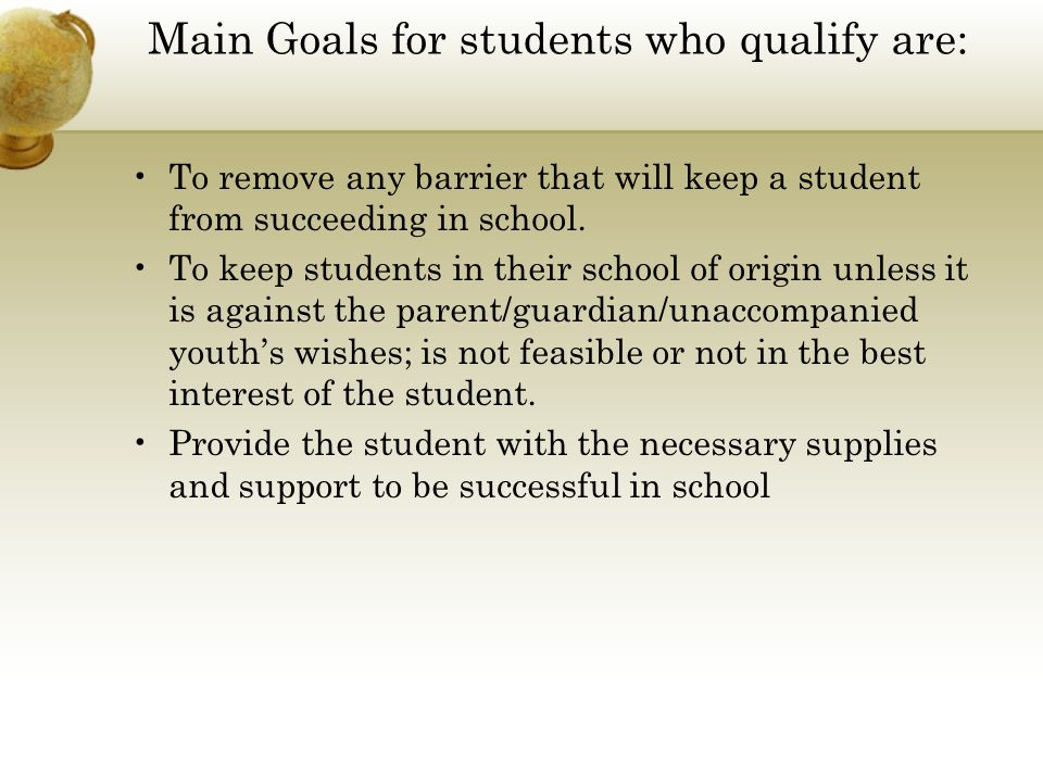 Main Goals for students who qualify are: To remove any barrier that will keep a student from succeeding in school. To keep students in their school of