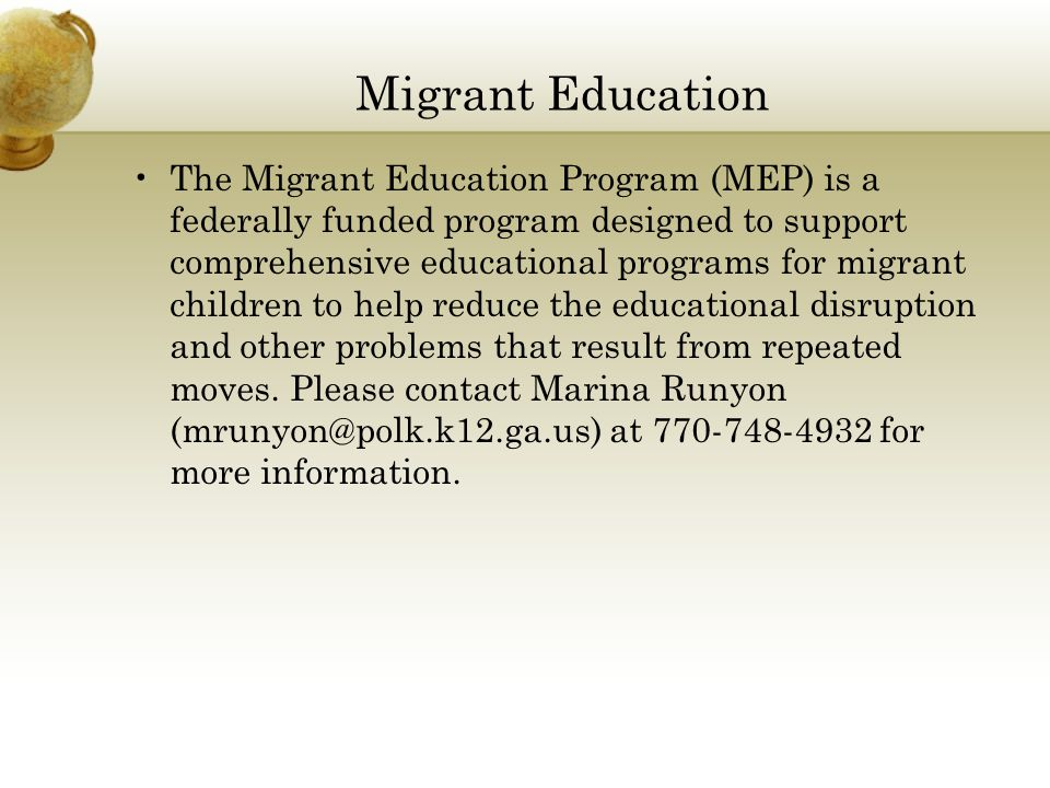 Migrant Education The Migrant Education Program (MEP) is a federally funded program designed to support comprehensive educational programs for migrant