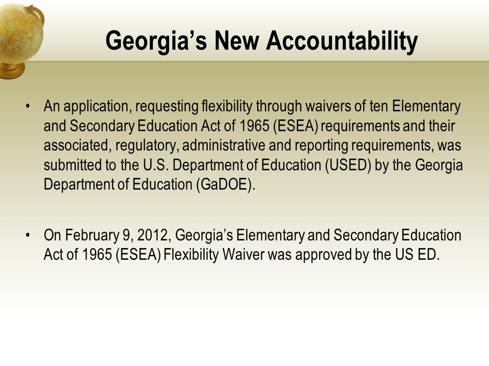 Georgia's New Accountability An application, requesting flexibility through waivers of ten Elementary and Secondary Education Act of 1965 (ESEA) requi
