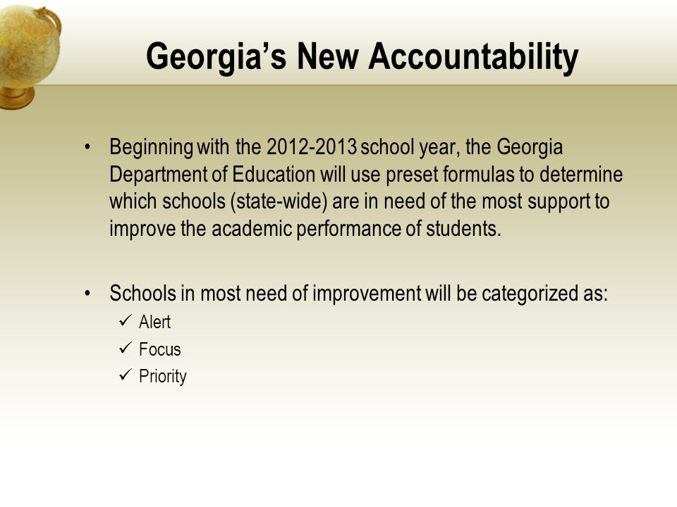 Georgia's New Accountability Beginning with the 2012-2013 school year, the Georgia Department of Education will use preset formulas to determine which