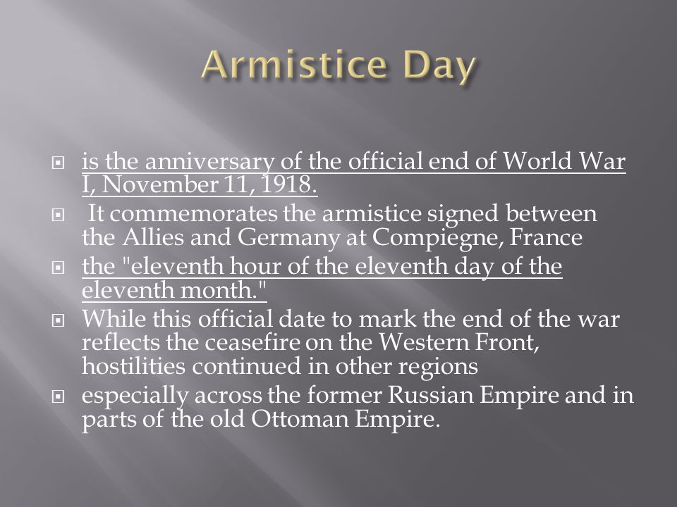  is the anniversary of the official end of World War I, November 11, 1918.  It commemorates the armistice signed between the Allies and Germany at C