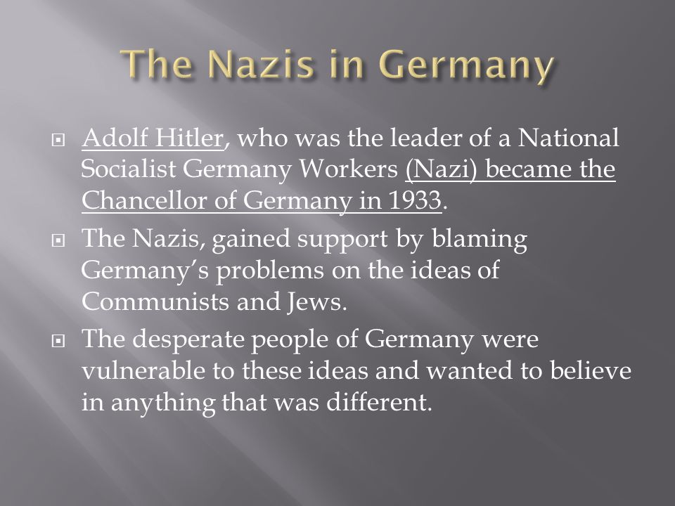  Adolf Hitler, who was the leader of a National Socialist Germany Workers (Nazi) became the Chancellor of Germany in 1933.  The Nazis, gained suppor