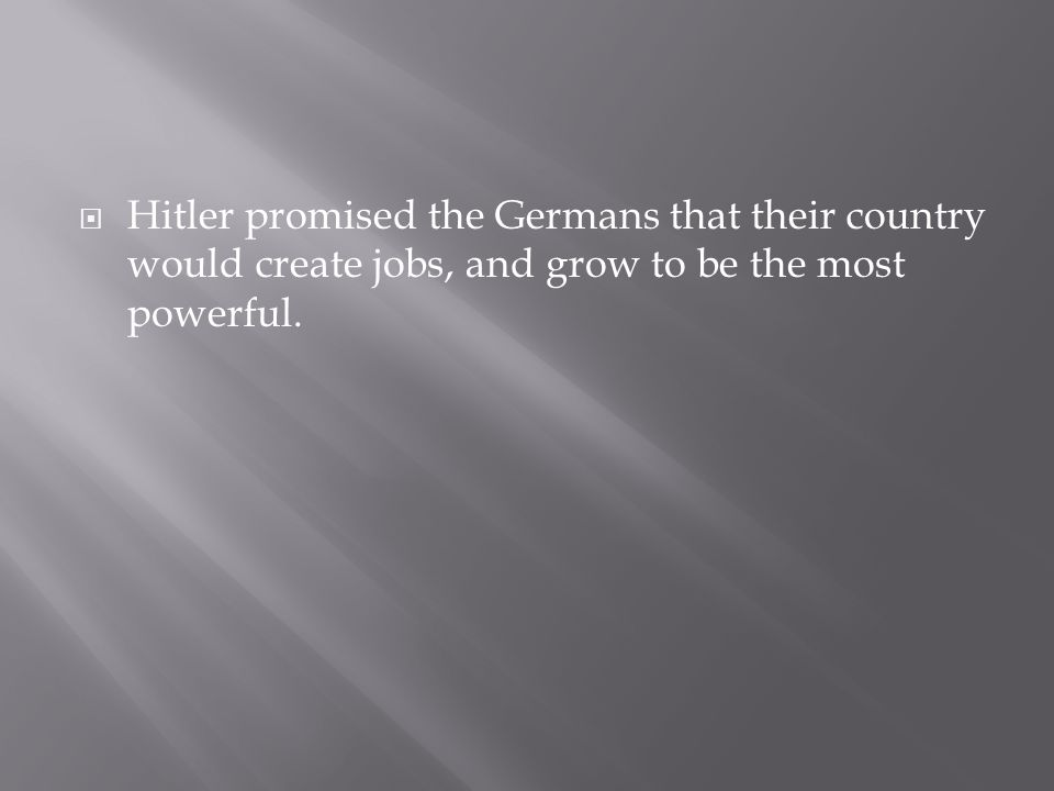  Hitler promised the Germans that their country would create jobs, and grow to be the most powerful.