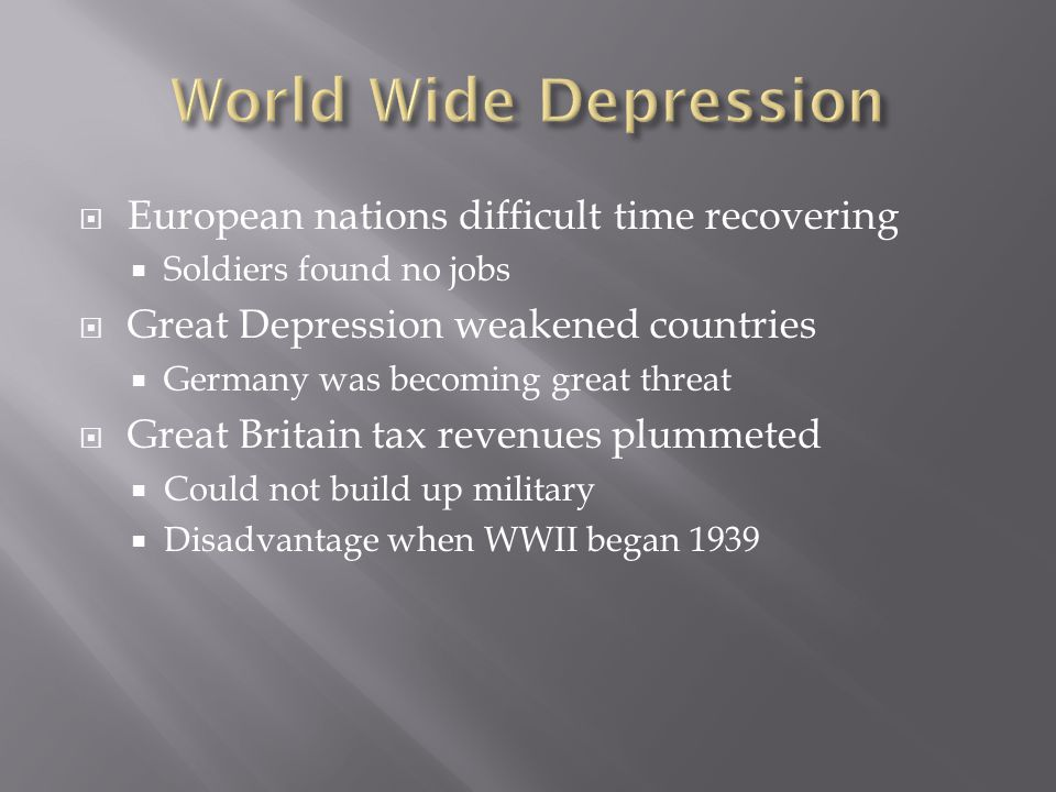 European nations difficult time recovering  Soldiers found no jobs  Great Depression weakened countries  Germany was becoming great threat  Great Britain tax revenues plummeted  Could not build up military  Disadvantage when WWII began 1939