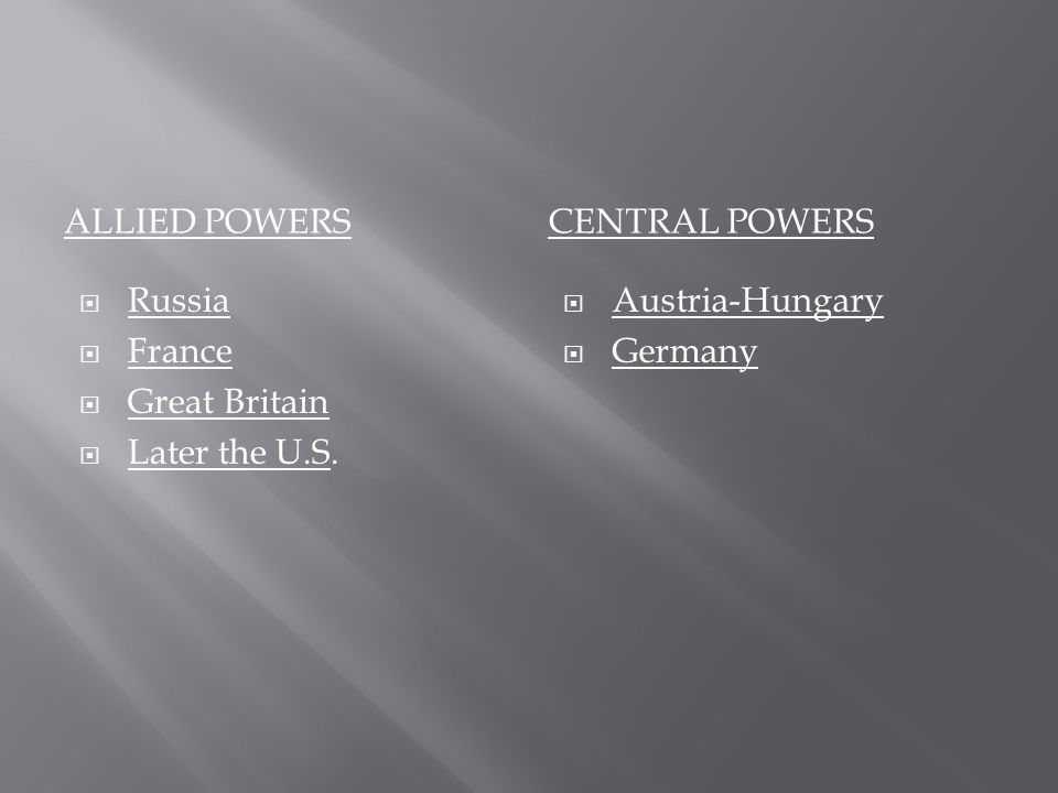 ALLIED POWERSCENTRAL POWERS  Russia  France  Great Britain  Later the U.S.  Austria-Hungary  Germany