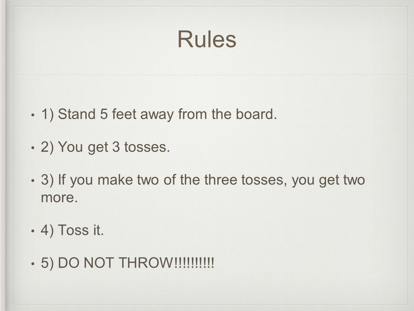 Rules 1) Stand 5 feet away from the board. 2) You get 3 tosses. 3) If you make two of the three tosses, you get two more. 4) Toss it. 5) DO NOT THROW!