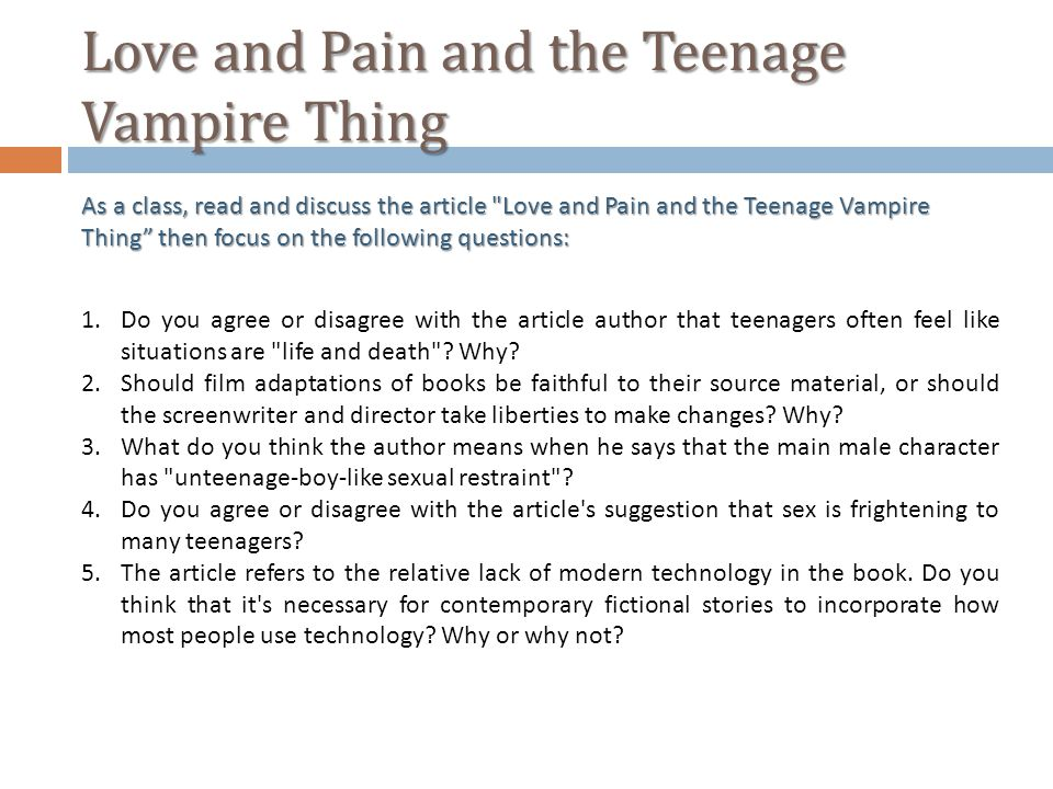 Love and Pain and the Teenage Vampire Thing As a class, read and discuss the article Love and Pain and the Teenage Vampire Thing then focus on the following questions: 1.Do you agree or disagree with the article author that teenagers often feel like situations are life and death .