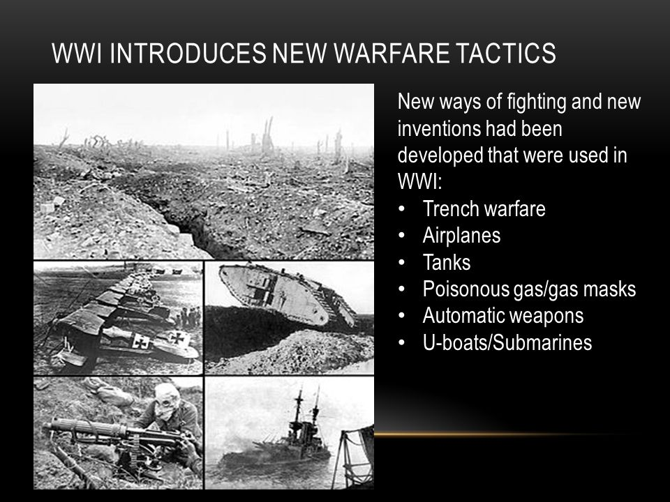 WWI INTRODUCES NEW WARFARE TACTICS New ways of fighting and new inventions had been developed that were used in WWI: Trench warfare Airplanes Tanks Poisonous gas/gas masks Automatic weapons U-boats/Submarines