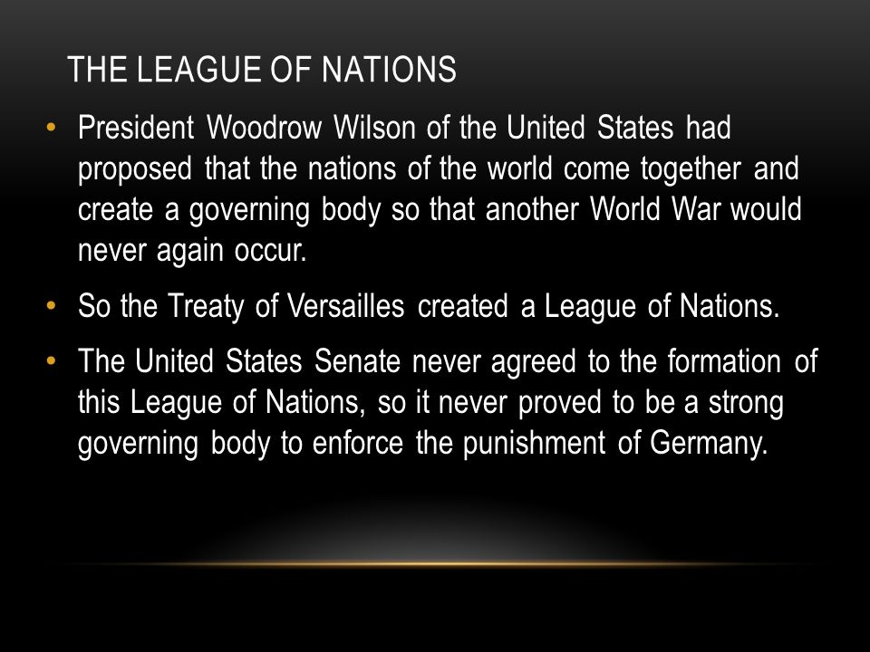 THE LEAGUE OF NATIONS President Woodrow Wilson of the United States had proposed that the nations of the world come together and create a governing body so that another World War would never again occur.