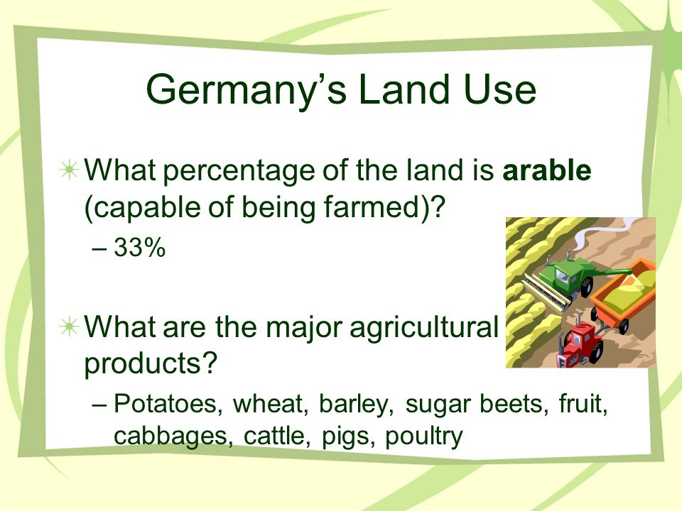 Germany's Land Use What percentage of the land is arable (capable of being farmed)? –33% What are the major agricultural products? –Potatoes, wheat, b