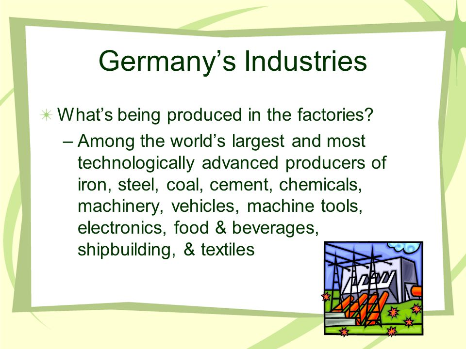 Germany's Industries What's being produced in the factories? –Among the world's largest and most technologically advanced producers of iron, steel, co