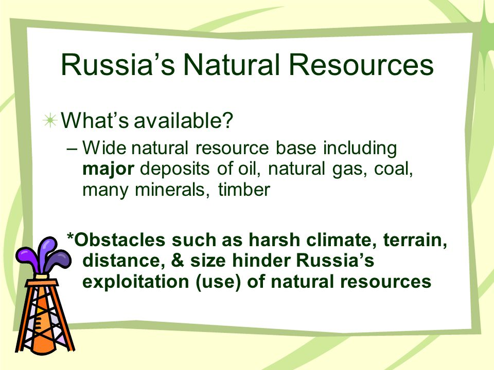 Russia's Natural Resources What's available? –Wide natural resource base including major deposits of oil, natural gas, coal, many minerals, timber *Ob