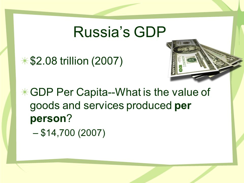Russia's GDP $2.08 trillion (2007) GDP Per Capita--What is the value of goods and services produced per person? –$14,700 (2007)