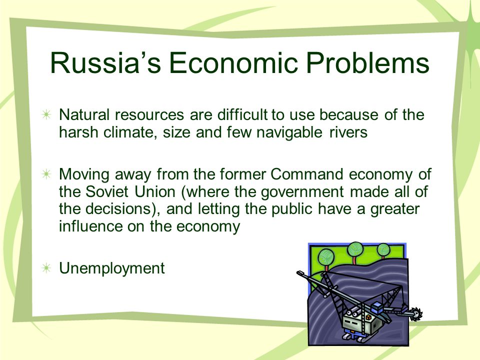 Russia's Economic Problems Natural resources are difficult to use because of the harsh climate, size and few navigable rivers Moving away from the for