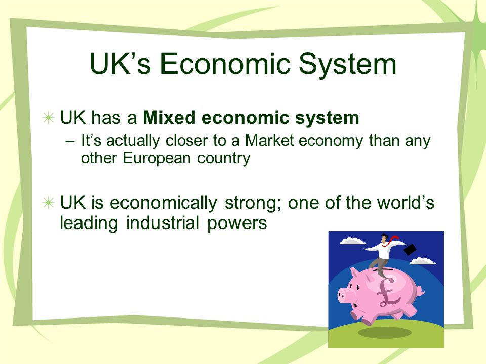 UK's Economic System UK has a Mixed economic system –It's actually closer to a Market economy than any other European country UK is economically stron