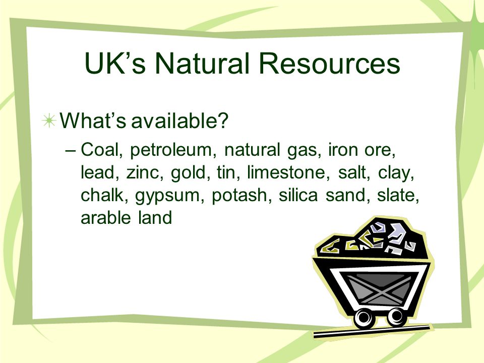 UK's Natural Resources What's available? –Coal, petroleum, natural gas, iron ore, lead, zinc, gold, tin, limestone, salt, clay, chalk, gypsum, potash,