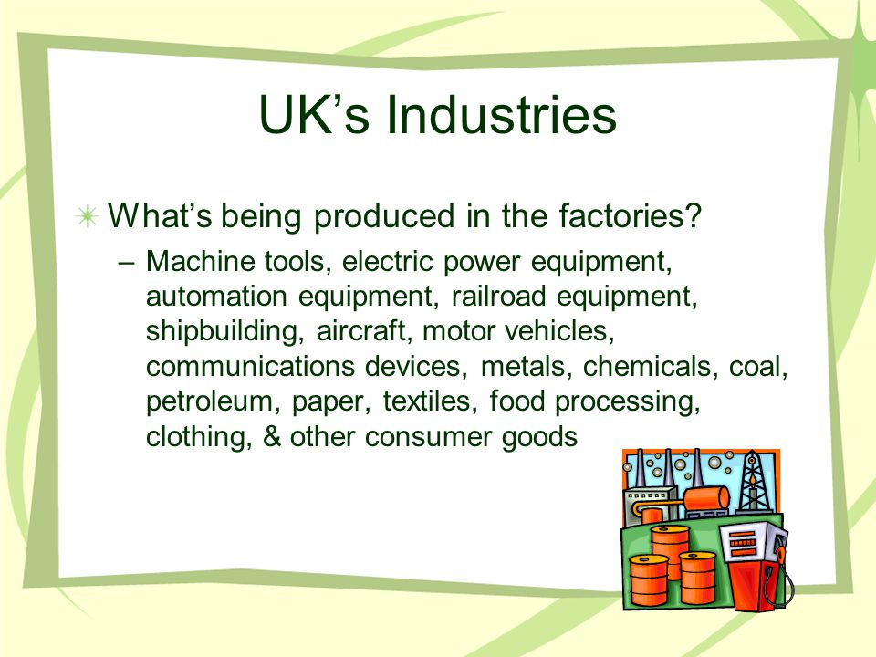 UK's Industries What's being produced in the factories? –Machine tools, electric power equipment, automation equipment, railroad equipment, shipbuildi