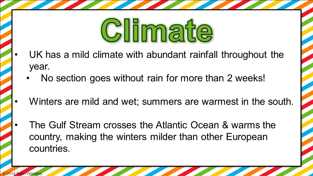 UK has a mild climate with abundant rainfall throughout the year. No section goes without rain for more than 2 weeks! Winters are mild and wet; summer