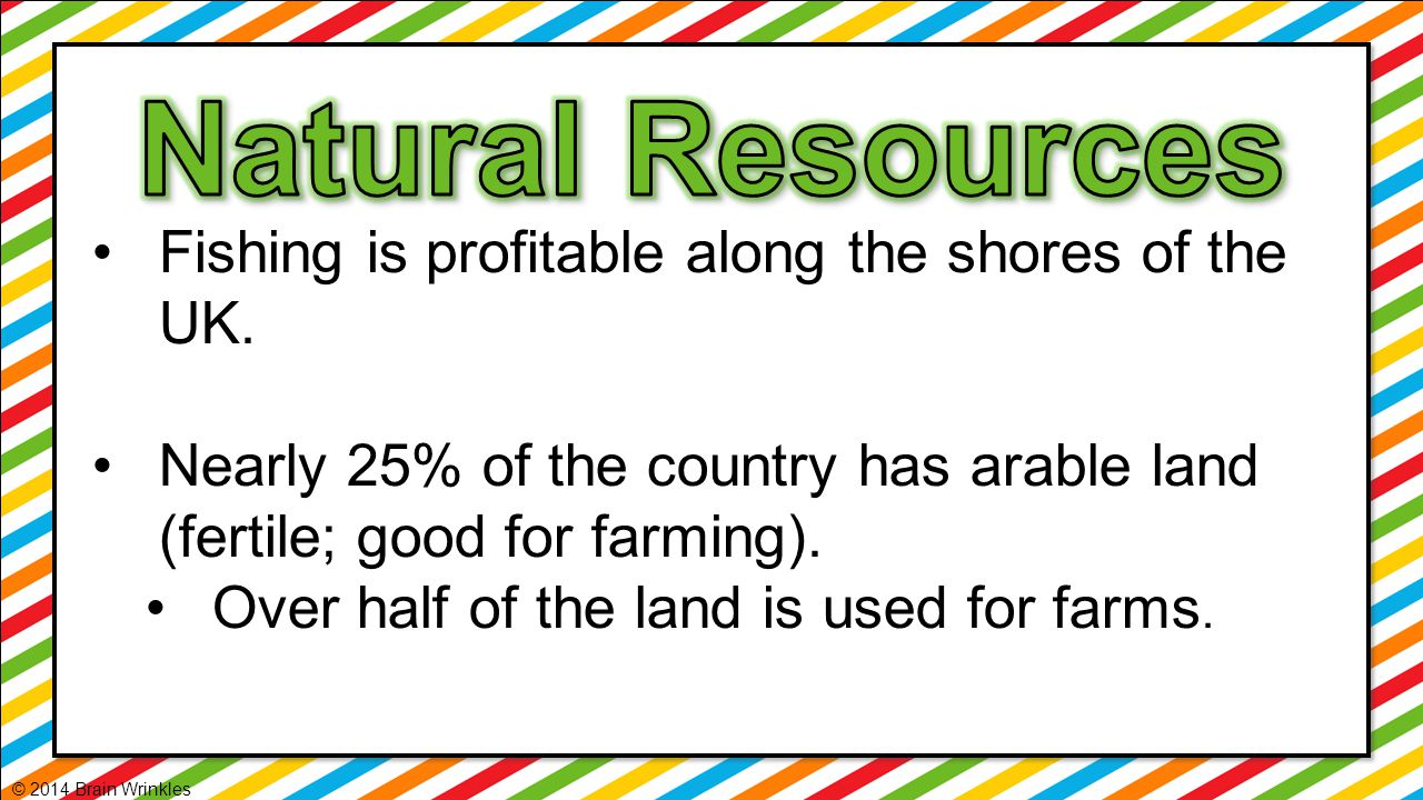 Fishing is profitable along the shores of the UK. Nearly 25% of the country has arable land (fertile; good for farming). Over half of the land is used