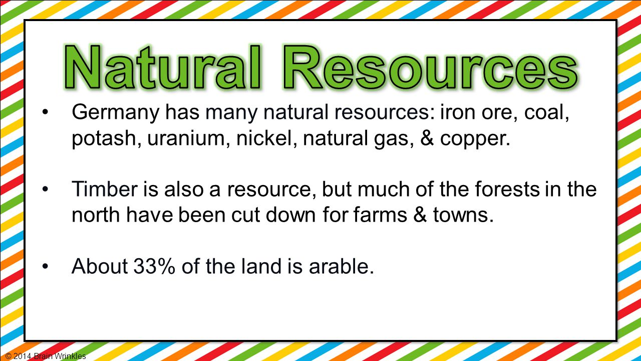Germany has many natural resources: iron ore, coal, potash, uranium, nickel, natural gas, & copper. Timber is also a resource, but much of the forests