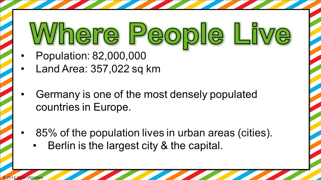 Population: 82,000,000 Land Area: 357,022 sq km Germany is one of the most densely populated countries in Europe. 85% of the population lives in urban