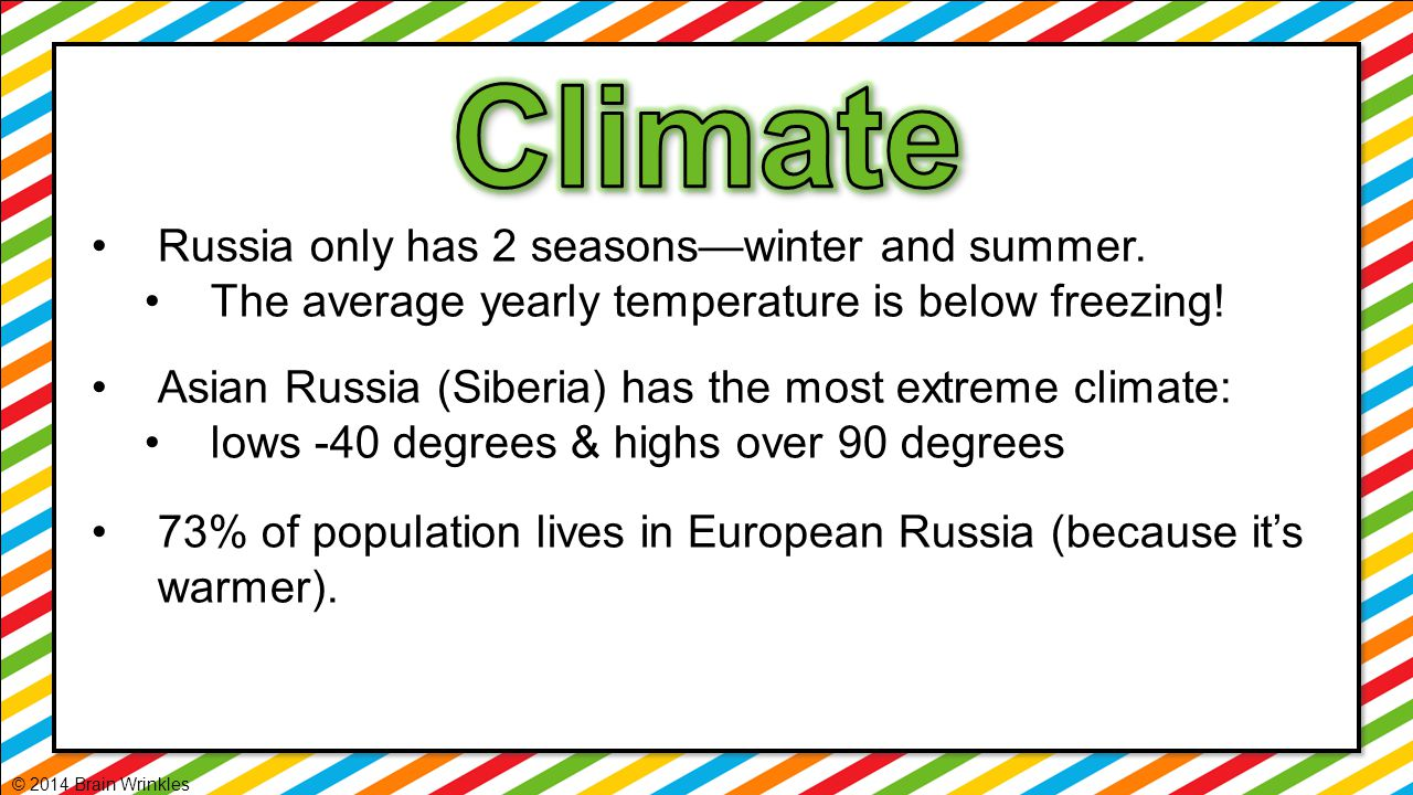 Russia only has 2 seasons—winter and summer. The average yearly temperature is below freezing! Asian Russia (Siberia) has the most extreme climate: lo