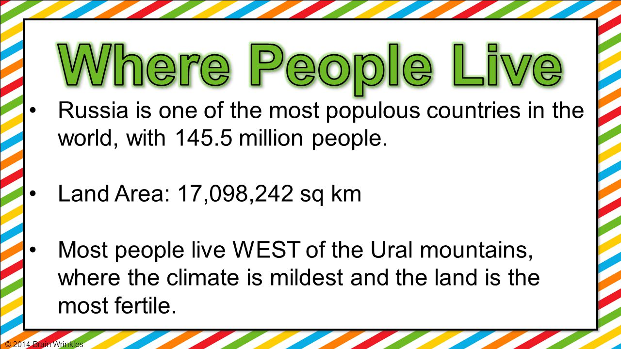 Russia is one of the most populous countries in the world, with 145.5 million people. Land Area: 17,098,242 sq km Most people live WEST of the Ural mo