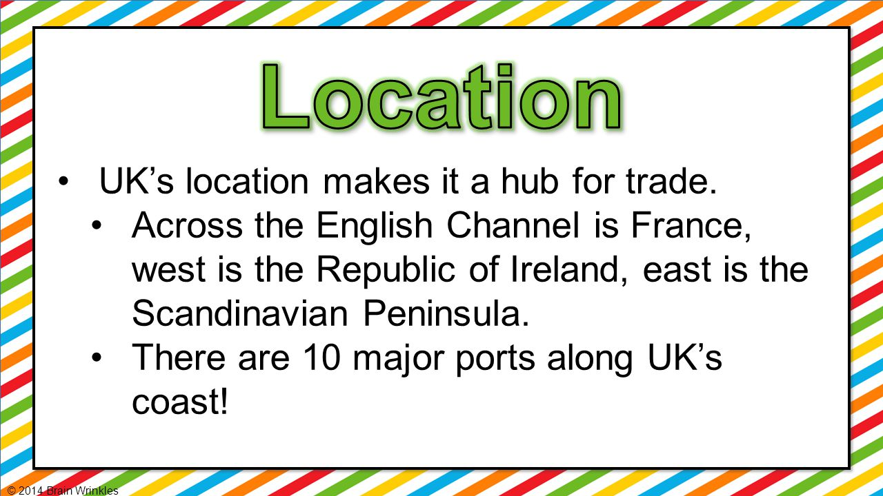 UK's location makes it a hub for trade. Across the English Channel is France, west is the Republic of Ireland, east is the Scandinavian Peninsula. The